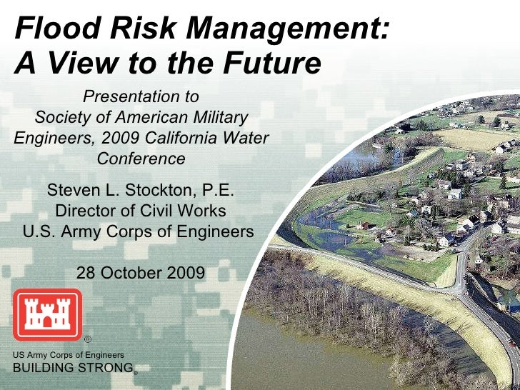Flood Risk Management: A View to the Future US Army Corps of Engineers BUILDING STRONG ® Presentation to Society of Americ...
