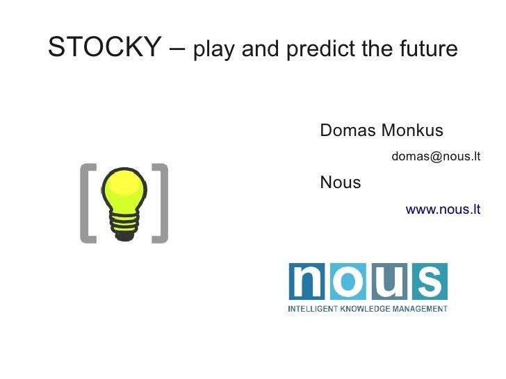 STOCKY – play and predict the future                         Domas Monkus                               domas@nous.lt     ...