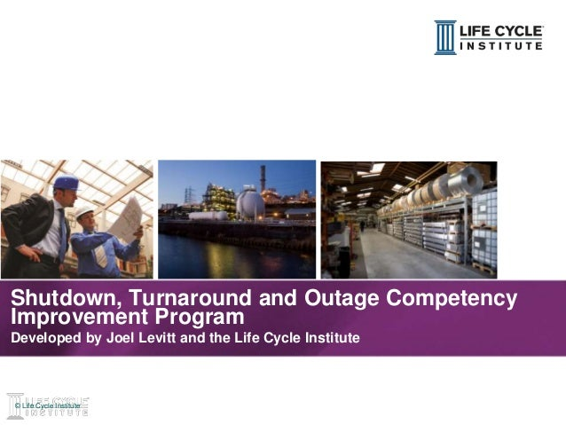 1© Life Cycle Institute© Life Cycle Institute Shutdown, Turnaround and Outage Competency Improvement Program Developed by ...