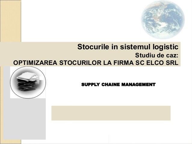 Stocurile in sistemul logistic Studiu de caz: OPTIMIZAREA STOCURILOR LA FIRMA SC ELCO SRL