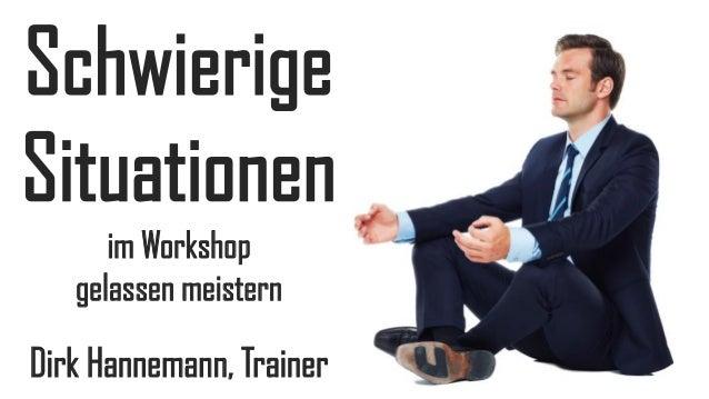 Schwierige Situationen im Workshop gelassen meistern  Dirk Hannemann, Trainer