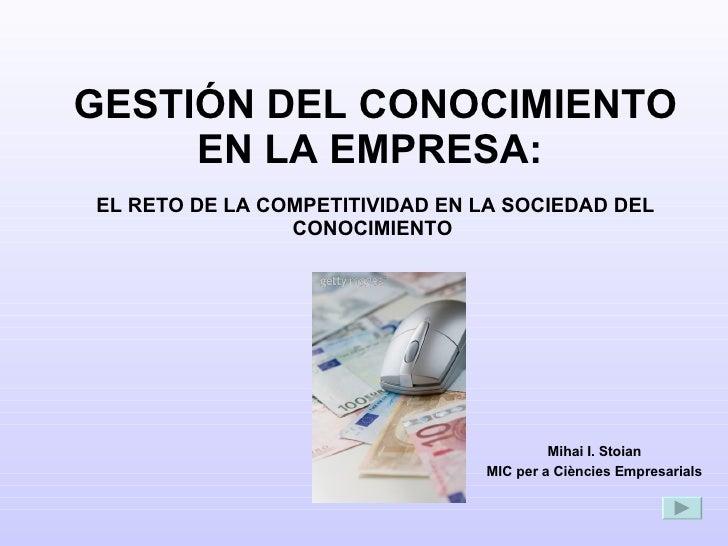 GESTIÓN DEL CONOCIMIENTO EN LA EMPRESA:   EL RETO DE LA COMPETITIVIDAD EN LA SOCIEDAD DEL CONOCIMIENTO  Mihai I. Stoian MI...