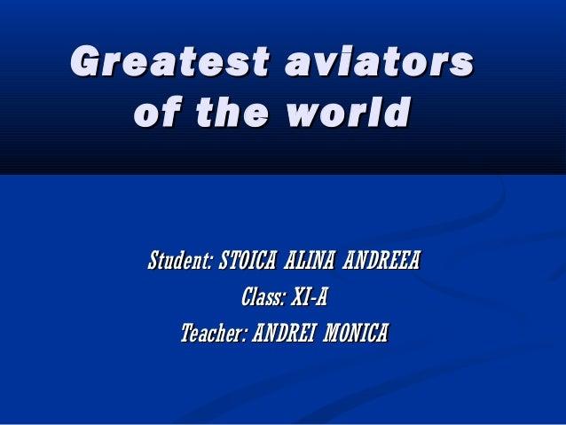 Greatest aviatorsGreatest aviators of the worldof the world Student: STOICA ALINA ANDREEAStudent: STOICA ALINA ANDREEA Cla...