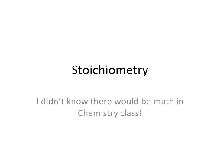 Stoichiometry I didn't know there would be math in Chemistry class!