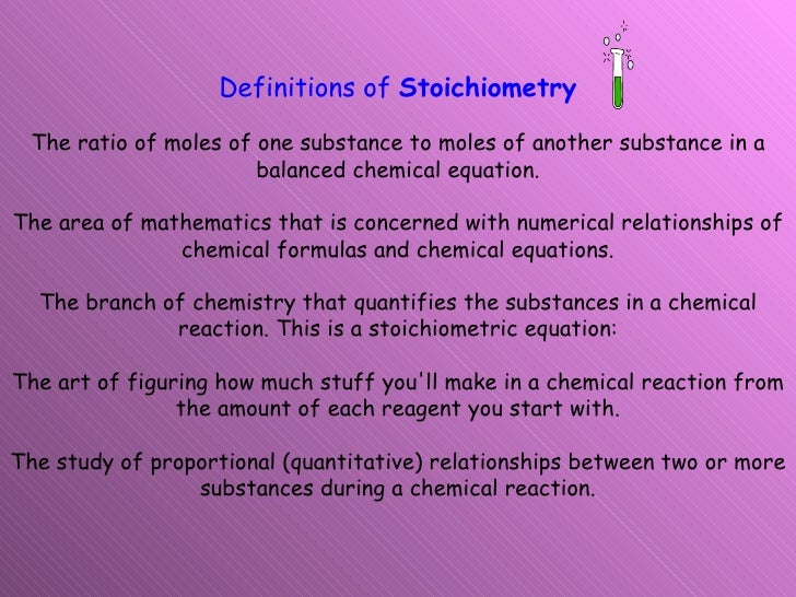 Definitions of  Stoichiometry The ratio of moles of one substance to moles of another substance in a balanced chemical equ...