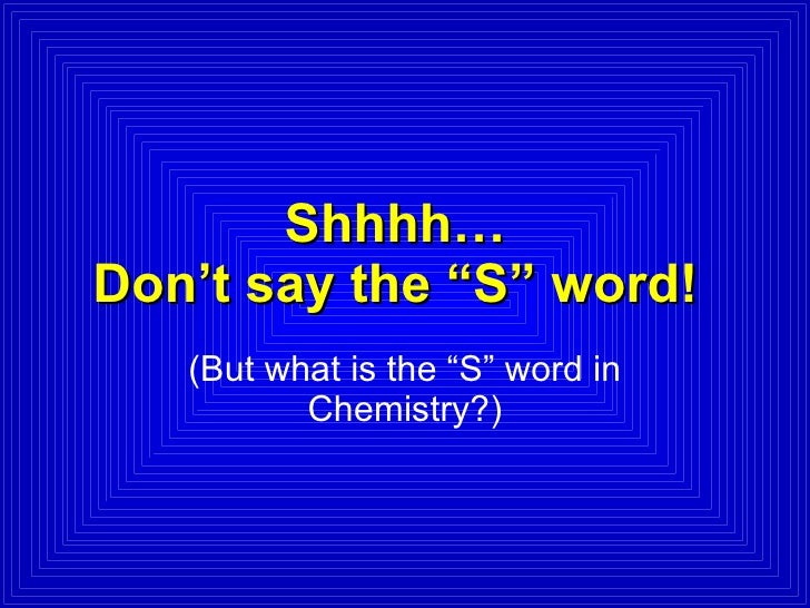 "Shhhh… Don't say the ""S"" word! (But what is the ""S"" word in Chemistry?)"