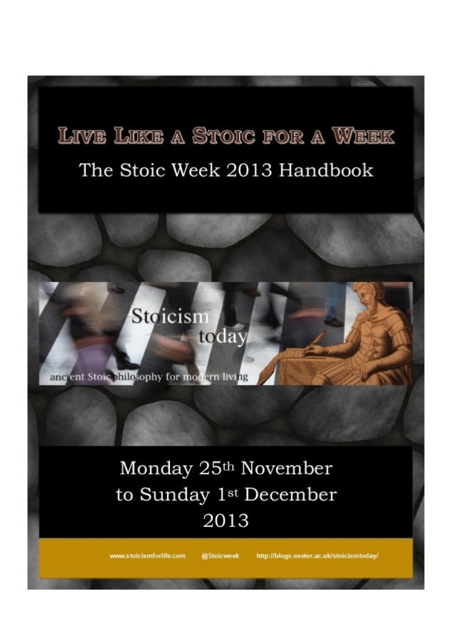 Stoic Week Handbook 1 Live Like a Stoic for a Week Monday 25th November 2013 – Sunday 1st December 2013 The Stoic Week 201...