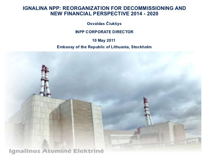 IGNALINA NPP: REORGANIZATION FOR DECOMMISSIONING AND NEW FINANCIAL PERSPECTIVE 2014 - 2020  Osvaldas Čiukšys INPP CORPORAT...