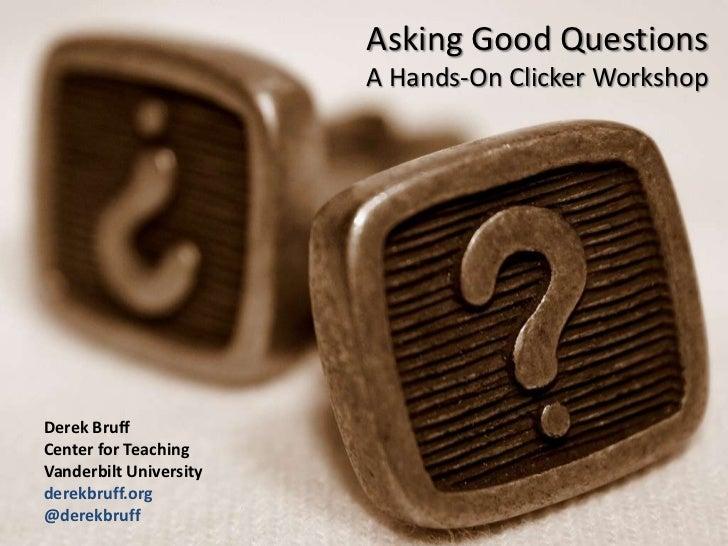 Asking Good Questions                        A Hands-On Clicker WorkshopDerek BruffCenter for TeachingVanderbilt Universit...