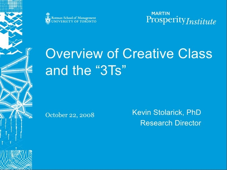 """Overview of Creative Class and the """"3Ts""""   October 22, 2008   Kevin Stolarick, PhD                      Research Director"""