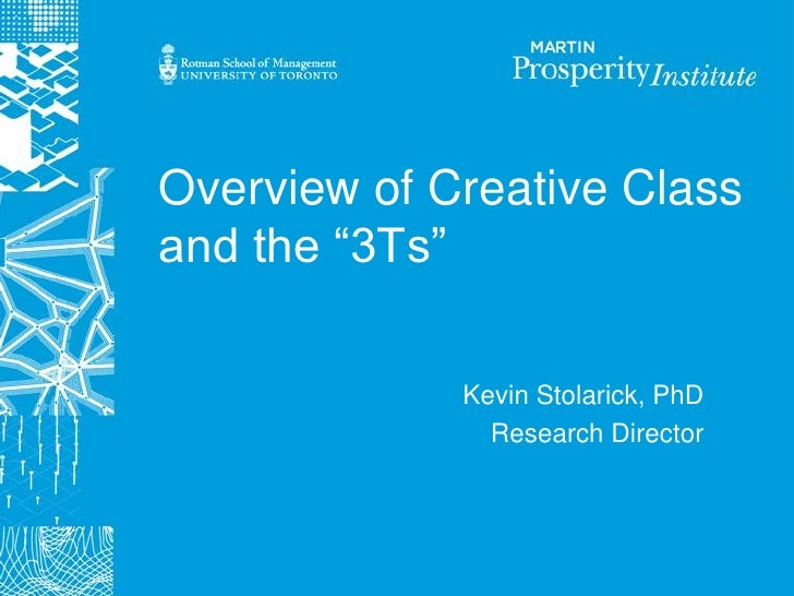 """Overview of Creative Class and the """"3Ts""""               Kevin Stolarick, PhD                Research Director"""