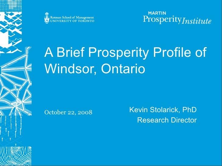 A Brief Prosperity Profile of Windsor, Ontario   October 22, 2008   Kevin Stolarick, PhD                      Research Dir...