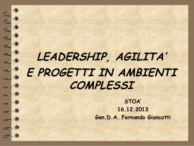 LEADERSHIP, AGILITA' E PROGETTI IN AMBIENTI COMPLESSI STOA' 16.12.2013 Gen.D.A. Fernando Giancotti