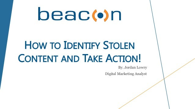 HOW TO IDENTIFY STOLEN CONTENT AND TAKE ACTION! By. Jordan Lowry Digital Marketing Analyst