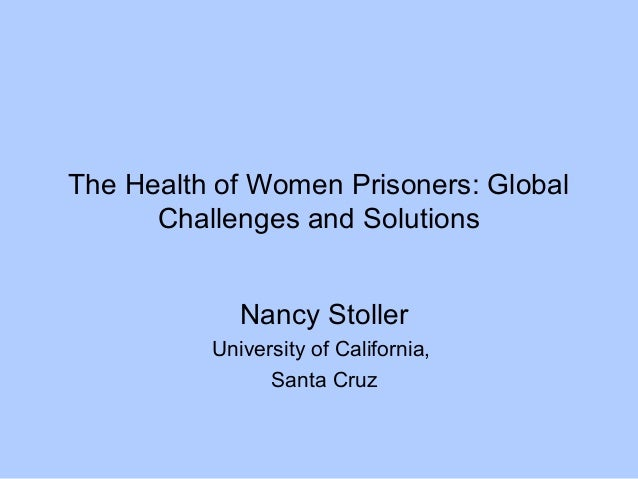 The Health of Women Prisoners: Global Challenges and Solutions Nancy Stoller University of California, Santa Cruz