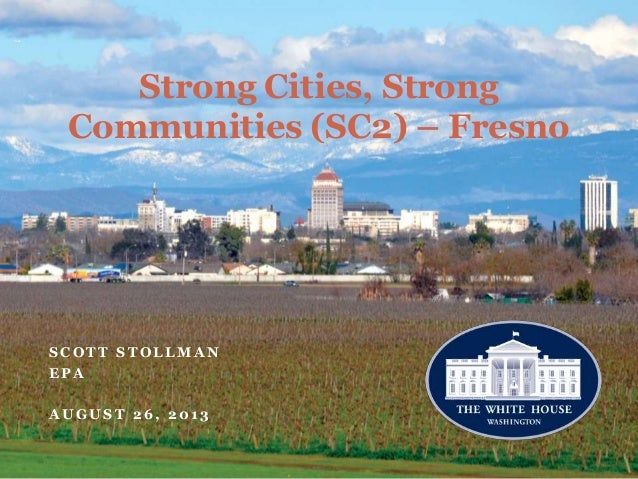 Strong Cities, Strong Communities (SC2) – Fresno S C O T T S T O L L M A N E P A A U G U S T 2 6 , 2 0 1 3