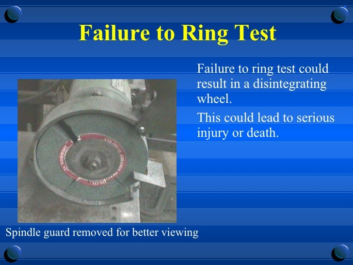 Failure to Ring Test <ul><li>Failure to ring test could result in a disintegrating wheel.  </li></ul><ul><li>This could le...
