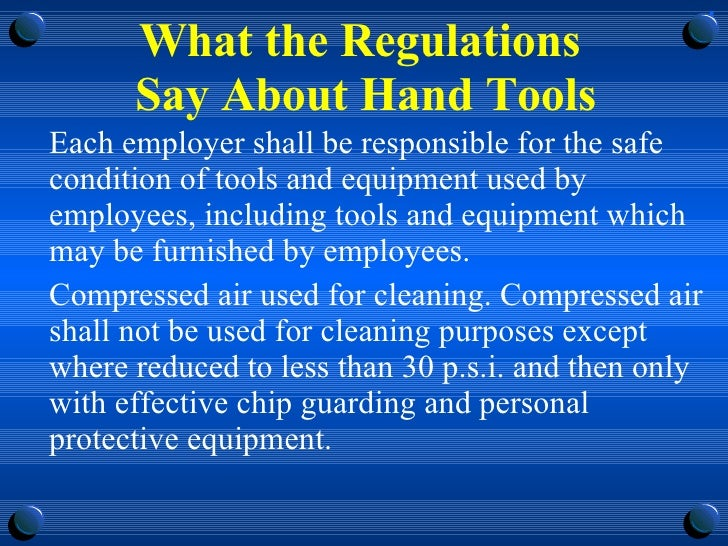What the Regulations  Say About Hand Tools <ul><li>Each employer shall be responsible for the safe condition of tools and ...
