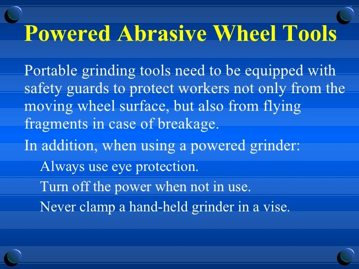 Powered Abrasive Wheel Tools <ul><li>Portable grinding tools need to be equipped with safety guards to protect workers not...