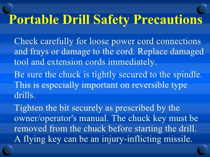 Portable Drill Safety Precautions <ul><li>Check carefully for loose power cord connections and frays or damage to the cord...