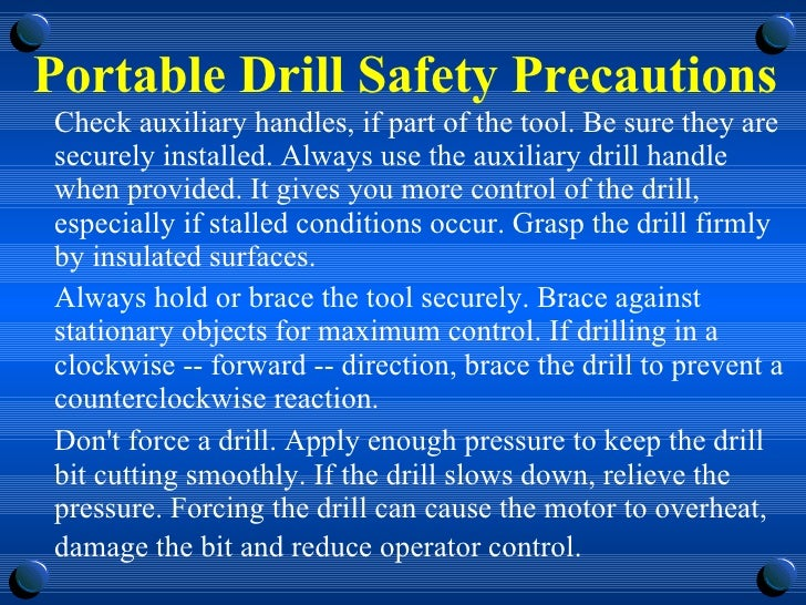 Portable Drill Safety Precautions <ul><li>Check auxiliary handles, if part of the tool. Be sure they are securely installe...