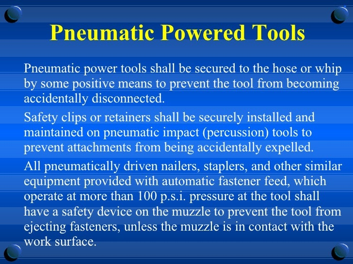 Pneumatic Powered Tools <ul><li>Pneumatic power tools shall be secured to the hose or whip by some positive means to preve...