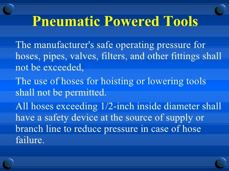 Pneumatic Powered Tools <ul><li>The manufacturer's safe operating pressure for hoses, pipes, valves, filters, and other fi...