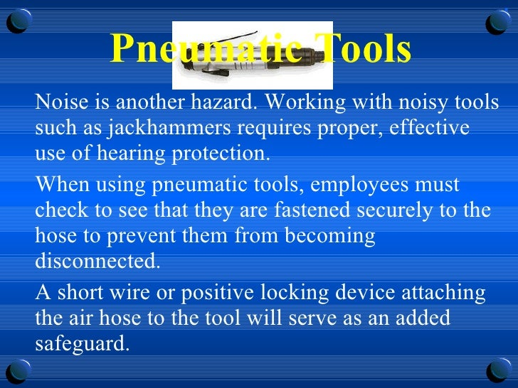 Pneumatic Tools <ul><li>Noise is another hazard. Working with noisy tools such as jackhammers requires proper, effective u...