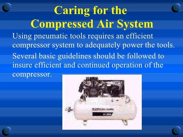 Caring for the  Compressed Air System <ul><li>Using pneumatic tools requires an efficient compressor system to adequately ...
