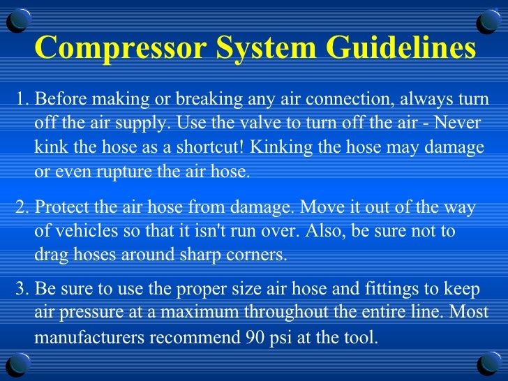 Compressor System Guidelines <ul><li>1. Before making or breaking any air connection, always turn off the air supply. Use ...