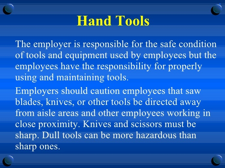 Hand Tools <ul><li>The employer is responsible for the safe condition of tools and equipment used by employees but the emp...