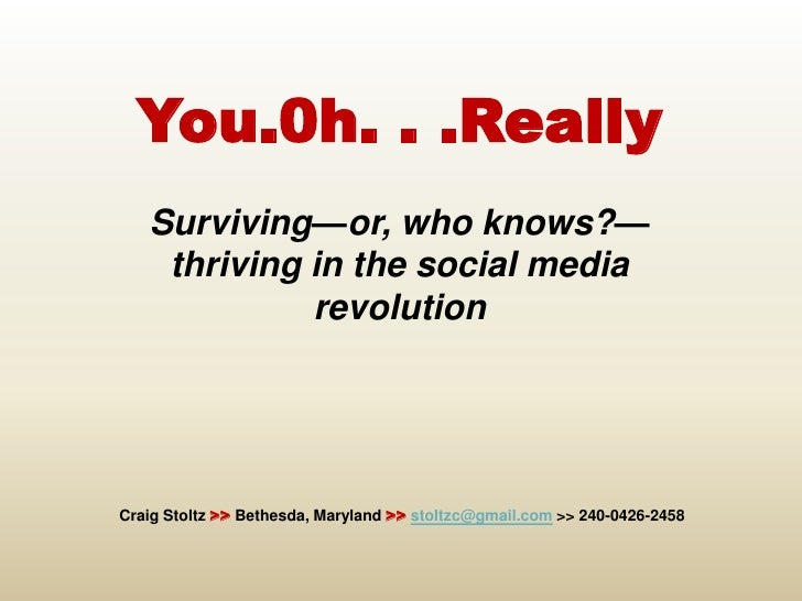 You.0h. . .Really<br />Surviving—or, who knows?—thriving in the social media revolution<br />Craig Stoltz >> Bethesd...