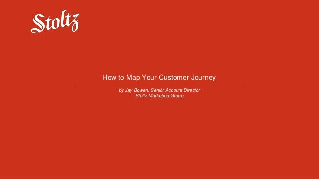 How to Map Your Customer Journey by Jay Bowen, Senior Account Director Stoltz Marketing Group