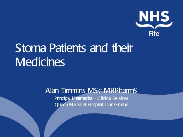 Stoma Patients and their Medicines Alan Timmins MSc MRPharmS Principal Pharmacist – Clinical Services Queen Margaret Hospi...