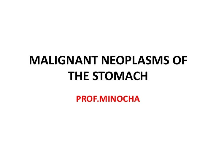 MALIGNANT NEOPLASMS OF     THE STOMACH      PROF.MINOCHA