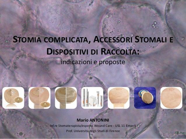 STOMIA COMPLICATA, ACCESSORI STOMALI E DISPOSITIVI DI RACCOLTA: indicazioni e proposte  Mario ANTONINI  Inf.re Stomaterapi...