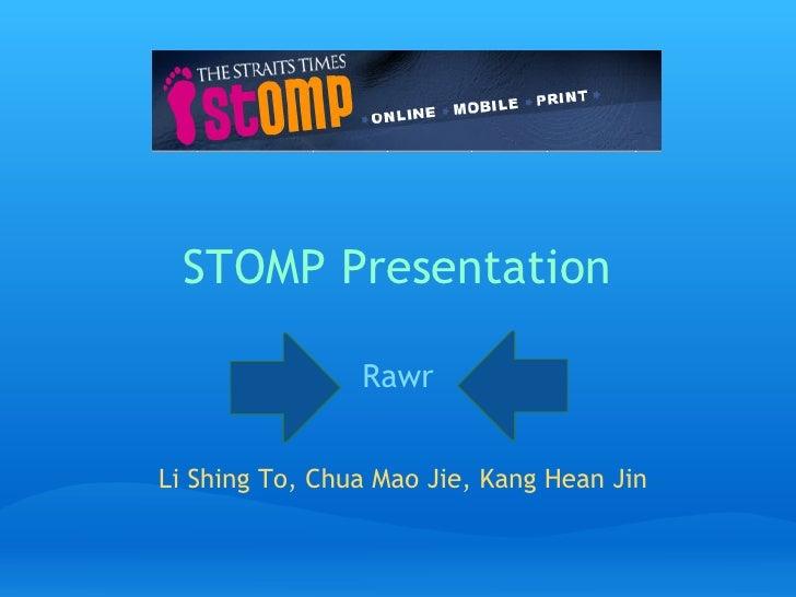 STOMP Presentation                  Rawr   Li Shing To, Chua Mao Jie, Kang Hean Jin