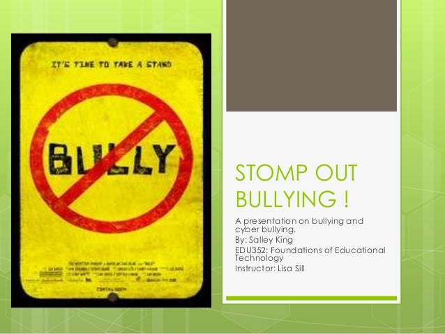 STOMP OUTBULLYING !A presentation on bullying andcyber bullying.By: Salley KingEDU352: Foundations of EducationalTechnolog...
