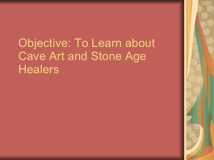 Objective: To Learn about Cave Art and Stone Age Healers