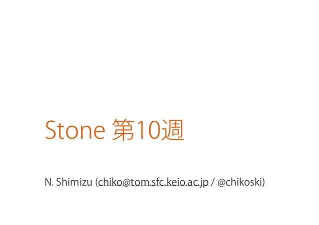 Stone 第10週N. Shimizu (chiko@tom.sfc.keio.ac.jp / @chikoski)