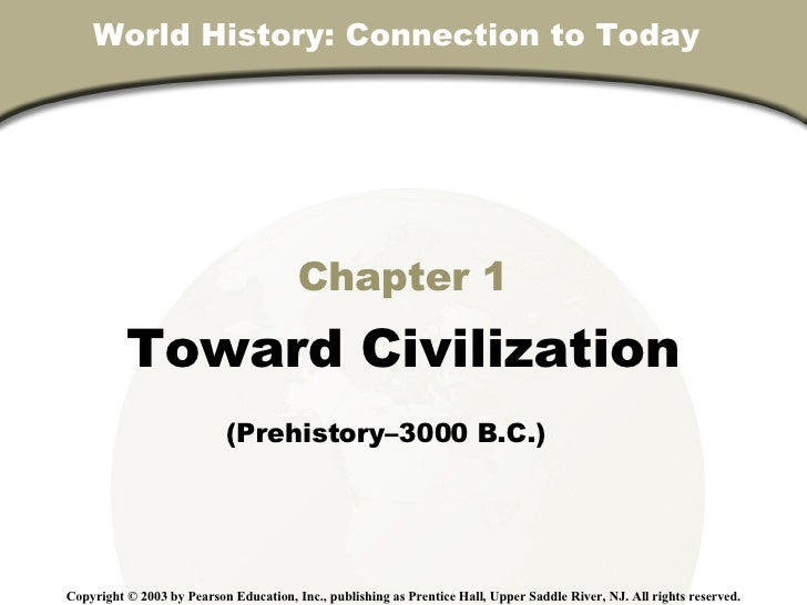 World History: Connection to Today  Chapter 1 Toward Civilization (Prehistory–3000 B.C.)   Copyright © 2003 by Pearson Edu...