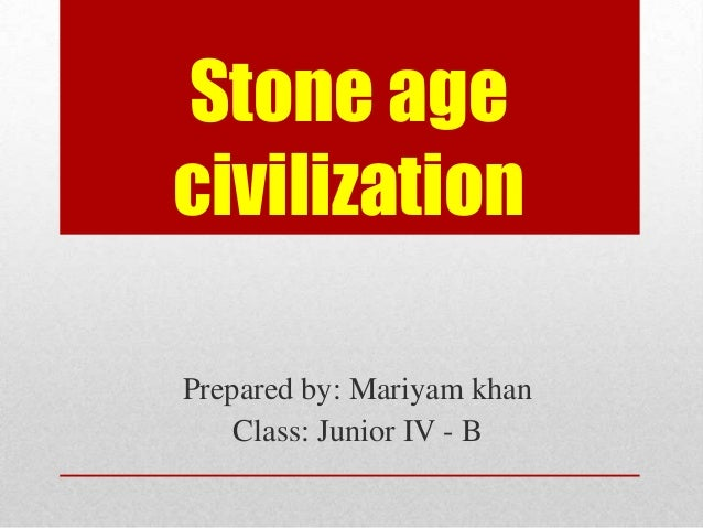 Stone age civilization Prepared by: Mariyam khan Class: Junior IV - B