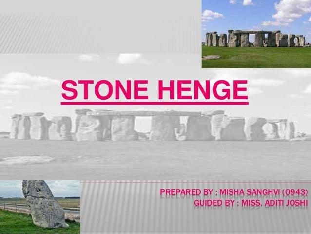 PREPARED BY : MISHA SANGHVI (0943) GUIDED BY : MISS. ADITI JOSHI STONE HENGE
