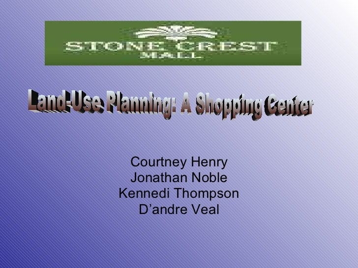Courtney Henry Jonathan Noble Kennedi Thompson D'andre Veal Land-Use Planning: A Shopping Center