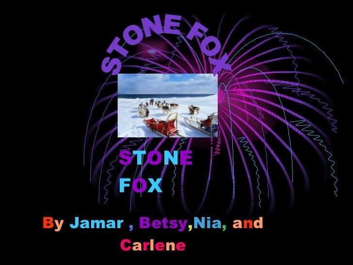 B y   Jamar  ,   Betsy , Nia ,   a n d   C a r l e n e S T O N E   F O X STONE FOX