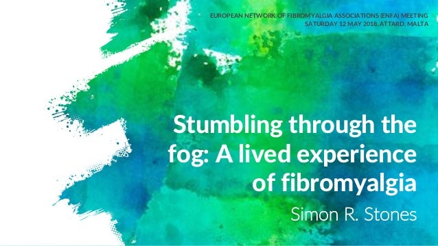 Stumbling through the fog: A lived experience of fibromyalgia EUROPEAN NETWORK OF FIBROMYALGIA ASSOCIATIONS (ENFA) MEETING...