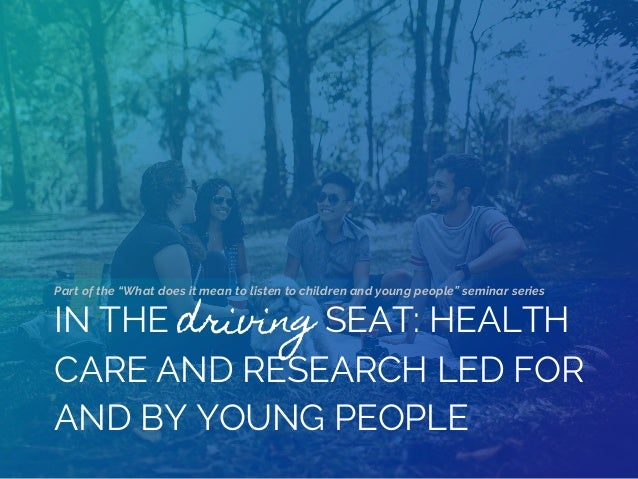 "IN THE driving SEAT: HEALTH CARE AND RESEARCH LED FOR AND BY YOUNG PEOPLE Part of the ""What does it mean to listen to chil..."