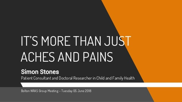 IT'S MORE THAN JUST ACHES AND PAINS Simon Stones Patient Consultant and Doctoral Researcher in Child and Family Health Bol...