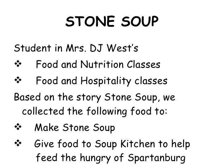 STONE SOUP <ul><li>Student in Mrs. DJ West's  </li></ul><ul><li>Food and Nutrition Classes  </li></ul><ul><li>Food and Hos...