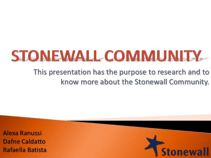 This presentation has the purpose to research and to                   know more about the Stonewall Community.Alexa Ranus...